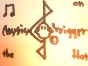 MUSIC TRIGGER♪