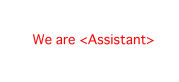 We are <Assistant>