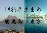1985生まれ 鹿児島→東京