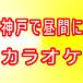 神戸で昼間にカラオケオフ!