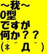 〜我〜O型ですが何か?(*´Д`)