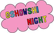 OSHOWSHI NIGHT!!