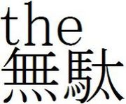 ■ the 無 駄 ■