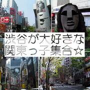 渋谷が大好きな関東っ子集合☆