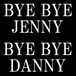BYE BYE JENNY  BYE BYE DANNY