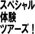 スペシャル体験ツアーズ!