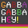 GABBA GABBA HEY!
