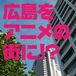 広島をアニメーションの街に!?