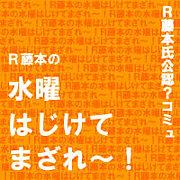 R藤本の水曜はじけてまざれ〜!