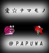 愛☆ナマモノ@PAPUWA