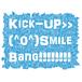 Kick-up Smile Bang!!!!!!!!