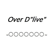 """Over D""""live""""〜○○○○○○○〜"""