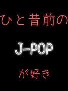 ひと昔前のJ-POPが好き