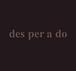 des.per.a.do〈デスペの穴〉