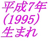 平成7年(1995年)生まれ