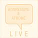 [ LIVE ] AGGRESSIVE&ATHOME