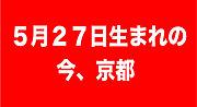 5月27日に生まれて…今…京都