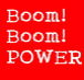 Boom! Boom! POWER