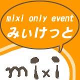 mixi only event「みぃけっと」