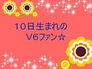 10日生まれのV6ファン☆