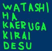 WATASHI HA KAERU GA KIRAI DESU