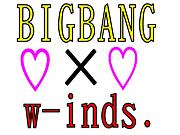 ☆・・w-inds. × BIGBANG・・☆