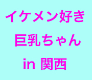 関西】イケメン好き巨乳【女子部