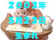 2003年5月23日生まれ