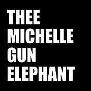 THEE MICHELLE GUN ELEPHANT