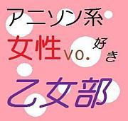 アニソン系女性Vo好き☆乙女部