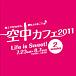 空中カフェ2011 Life Is Sweet!