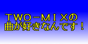 TWO−MIXの曲が好きだ!