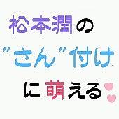 """松本潤の""""さん""""づけに萌える"""