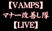 VAMPS LIVE マナー改善し隊