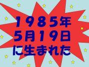 1985年5月19日生まれ集合♪