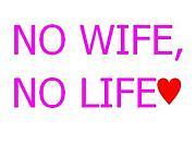 NO WIFE, NO LIFE♥