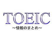 TOEIC 〜情報のまとめ〜