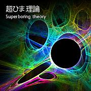 超ひま理論-Superboring theory-
