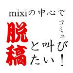 mixiの中心で脱稿と叫びたい!