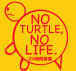 NO TURTLE,NO LIFE.