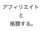 アフィリエイトと格闘する〜改〜
