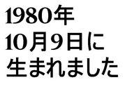 1980年10月9日生まれだ!!