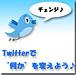 Twitterでチェンジ♪