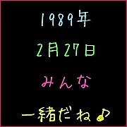 ♪1989年2月27日生まれ♪
