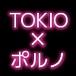 TOKIO×ポルノ