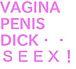 VAGINA,,PENIS,DICK,SEX