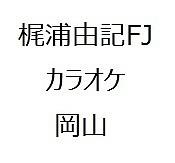 梶浦由記FJカラオケ岡山