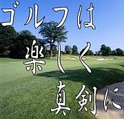 ゴルフは、楽しく、真剣に