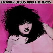TEENAGE JESUS & THE JERKS
