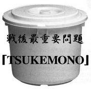 戦後最重要問題「TSUKEMONO」